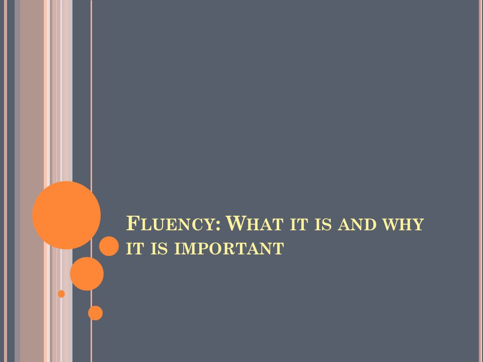 F LUENCY : W HAT IT IS AND WHY IT IS IMPORTANT