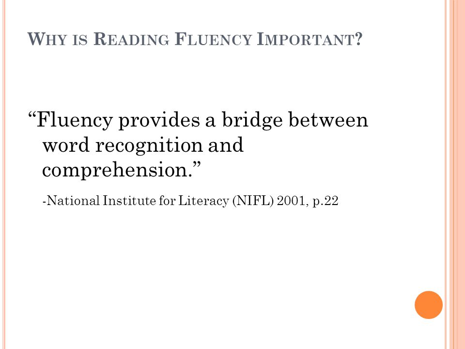 9 S TEPS TO B UILDING F LUENCY P IKULSKI & C HARD, 2005 1.Develop phonemic awareness, letter knowledge & phonics foundations 2.Increase vocabulary and oral language skills 3.Effectively teach high frequency words 4.Teach common word parts and spelling patterns 5.Teach/practice decoding skills (including multi- syllabic) 6.Provide students time in appropriate text to build fluent reading skills 7.Use guided oral repeated reading strategies 8.Support and encourage wide reading 9.Implement screening and progress monitoring assessments