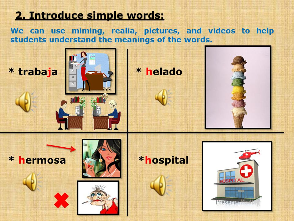 2. Introduce simple words: We can use miming, realia, pictures, and videos to help students understand the meanings of the words. * trabaja * helado *