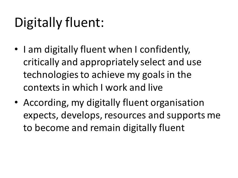 Digitally fluent: I am digitally fluent when I confidently, critically and appropriately select and use technologies to achieve my goals in the contexts in which I work and live According, my digitally fluent organisation expects, develops, resources and supports me to become and remain digitally fluent