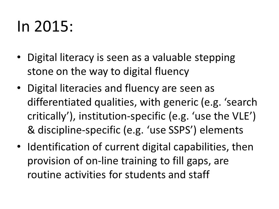 In 2015: Digital literacy is seen as a valuable stepping stone on the way to digital fluency Digital literacies and fluency are seen as differentiated qualities, with generic (e.g.