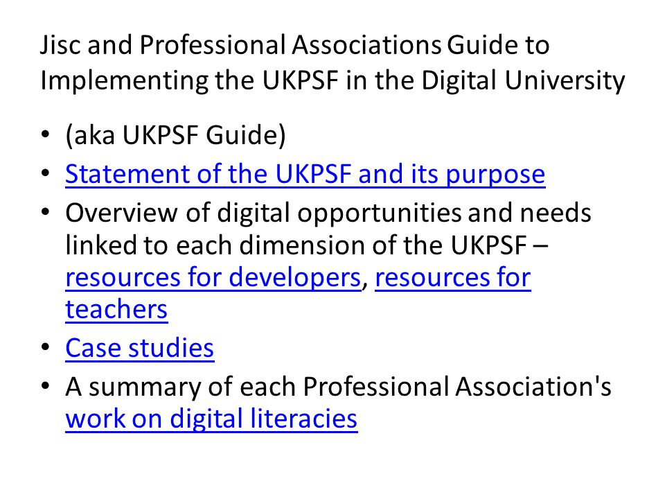 Jisc and Professional Associations Guide to Implementing the UKPSF in the Digital University (aka UKPSF Guide) Statement of the UKPSF and its purpose Overview of digital opportunities and needs linked to each dimension of the UKPSF – resources for developers, resources for teachers resources for developersresources for teachers Case studies A summary of each Professional Association s work on digital literacies work on digital literacies