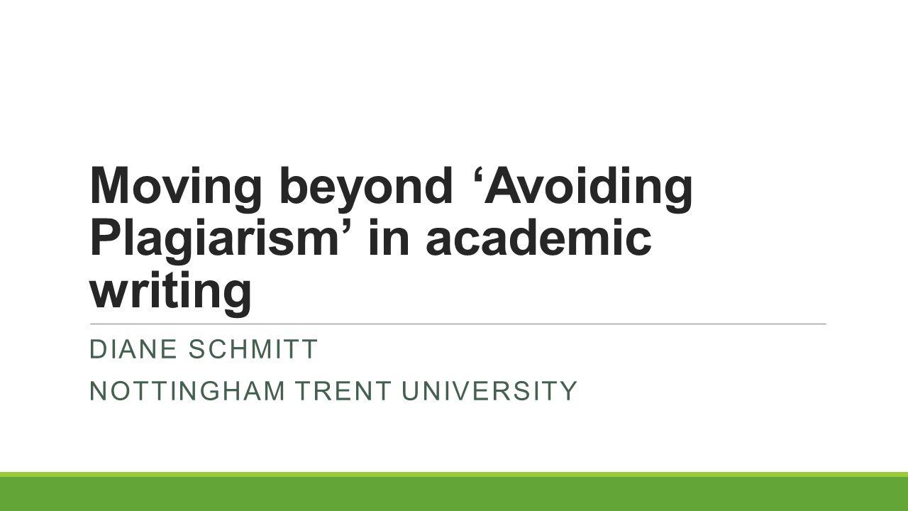 Moving beyond 'Avoiding Plagiarism' in academic writing DIANE SCHMITT NOTTINGHAM TRENT UNIVERSITY