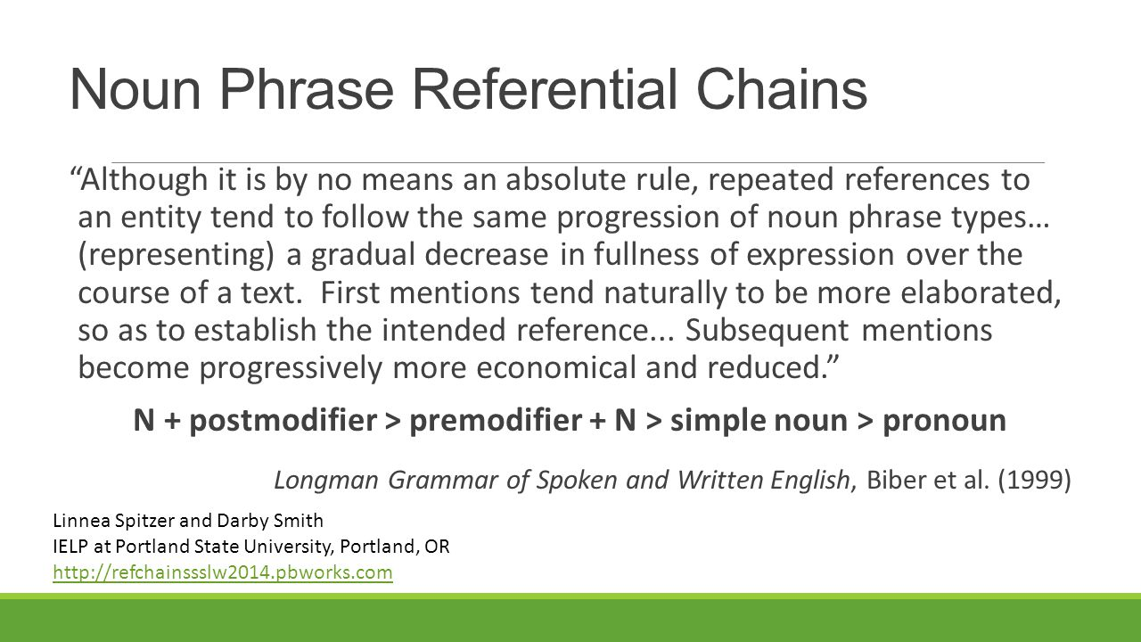 Noun Phrase Referential Chains Although it is by no means an absolute rule, repeated references to an entity tend to follow the same progression of noun phrase types… (representing) a gradual decrease in fullness of expression over the course of a text.