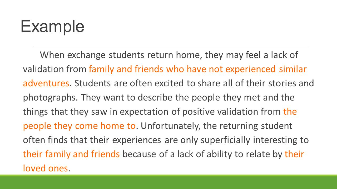 Example When exchange students return home, they may feel a lack of validation from family and friends who have not experienced similar adventures.