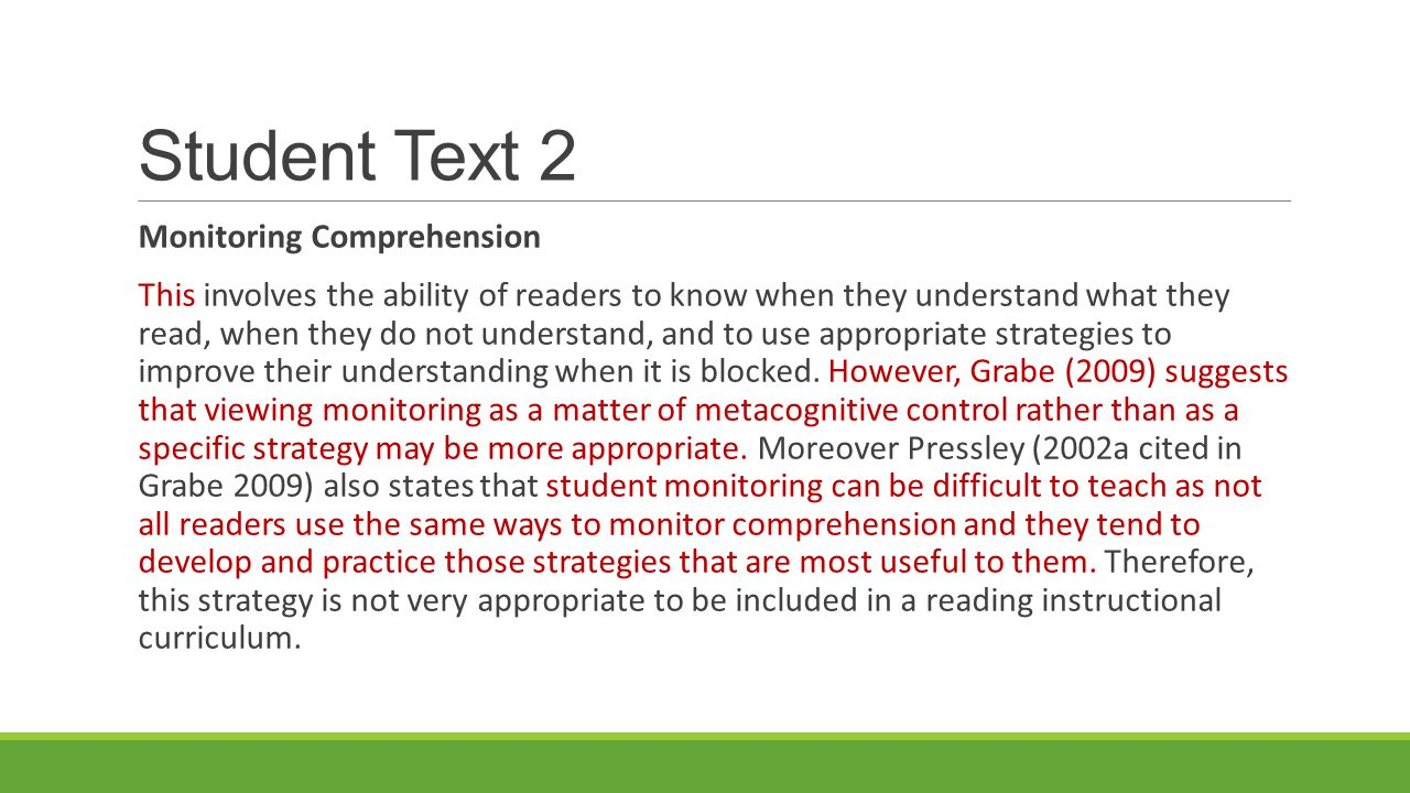 Student Text 2 Monitoring Comprehension This involves the ability of readers to know when they understand what they read, when they do not understand, and to use appropriate strategies to improve their understanding when it is blocked.