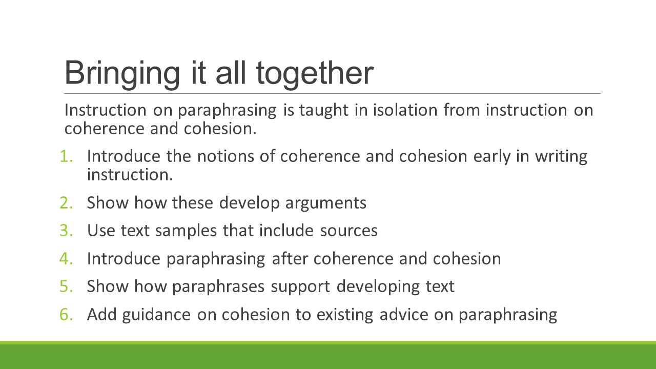 Bringing it all together Instruction on paraphrasing is taught in isolation from instruction on coherence and cohesion. 1.Introduce the notions of coh