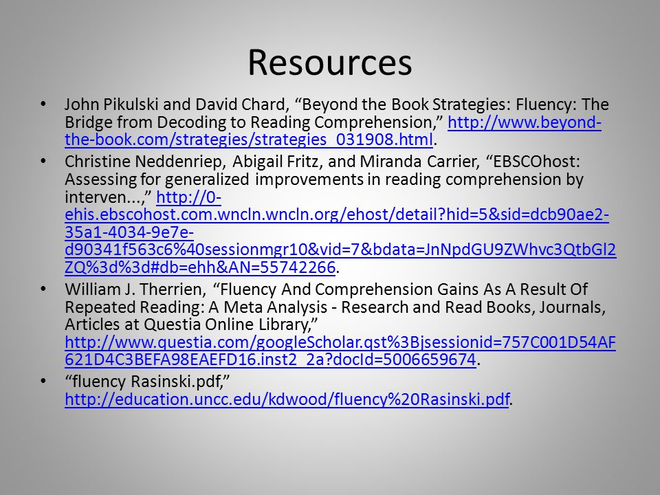 Resources John Pikulski and David Chard, Beyond the Book Strategies: Fluency: The Bridge from Decoding to Reading Comprehension, http://www.beyond- the-book.com/strategies/strategies_031908.html.http://www.beyond- the-book.com/strategies/strategies_031908.html Christine Neddenriep, Abigail Fritz, and Miranda Carrier, EBSCOhost: Assessing for generalized improvements in reading comprehension by interven..., http://0- ehis.ebscohost.com.wncln.wncln.org/ehost/detail hid=5&sid=dcb90ae2- 35a1-4034-9e7e- d90341f563c6%40sessionmgr10&vid=7&bdata=JnNpdGU9ZWhvc3QtbGl2 ZQ%3d%3d#db=ehh&AN=55742266.http://0- ehis.ebscohost.com.wncln.wncln.org/ehost/detail hid=5&sid=dcb90ae2- 35a1-4034-9e7e- d90341f563c6%40sessionmgr10&vid=7&bdata=JnNpdGU9ZWhvc3QtbGl2 ZQ%3d%3d#db=ehh&AN=55742266 William J.