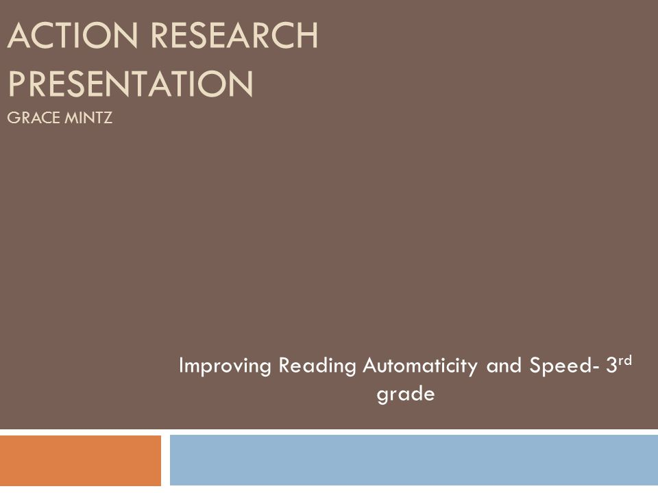 ACTION RESEARCH PRESENTATION GRACE MINTZ Improving Reading Automaticity and Speed- 3 rd grade