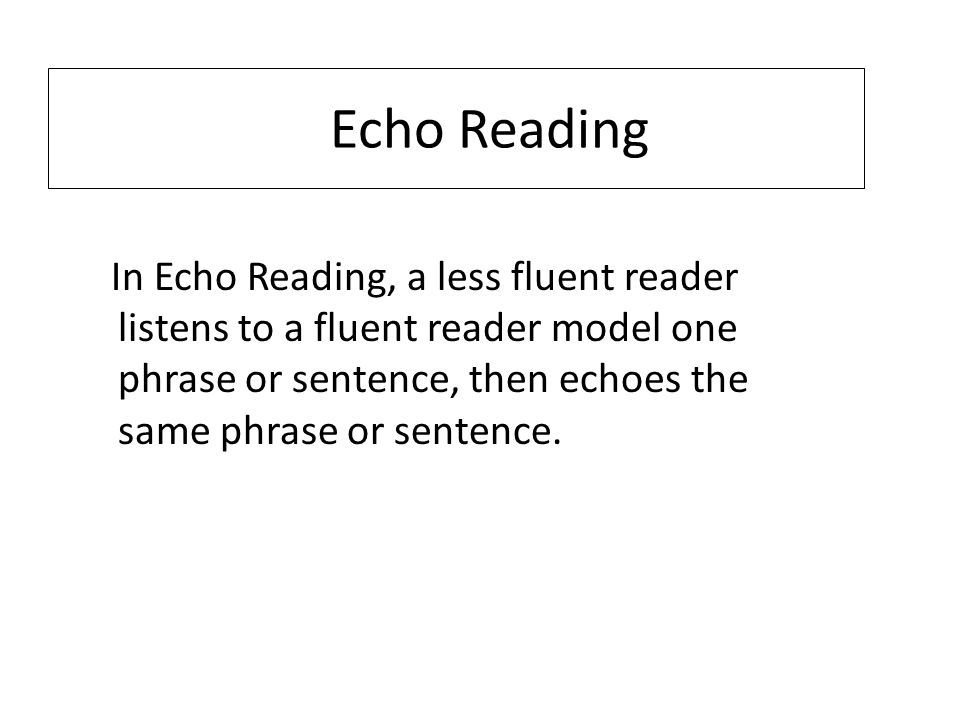 Echo Reading In Echo Reading, a less fluent reader listens to a fluent reader model one phrase or sentence, then echoes the same phrase or sentence.