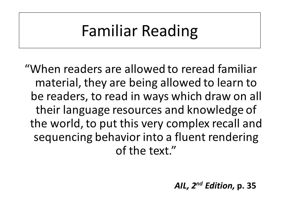 When readers are allowed to reread familiar material, they are being allowed to learn to be readers, to read in ways which draw on all their language resources and knowledge of the world, to put this very complex recall and sequencing behavior into a fluent rendering of the text. Familiar Reading AIL, 2 nd Edition, p.