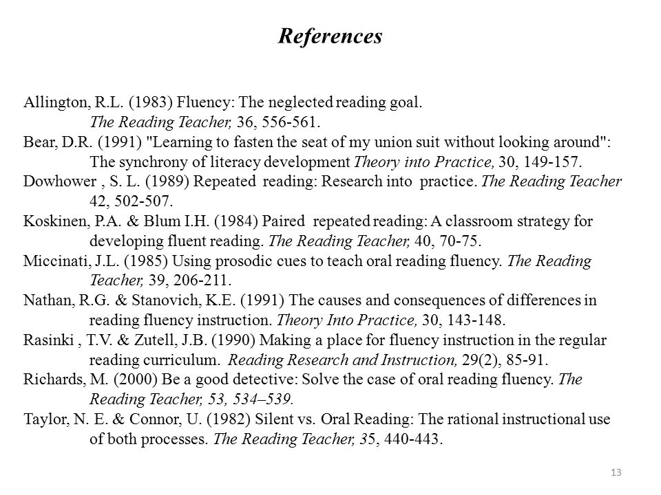 References Allington, R.L. (1983) Fluency: The neglected reading goal. The Reading Teacher, 36, 556-561. Bear, D.R. (1991)