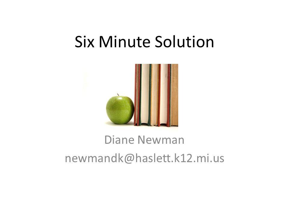 Six Minute Solution Diane Newman newmandk@haslett.k12.mi.us