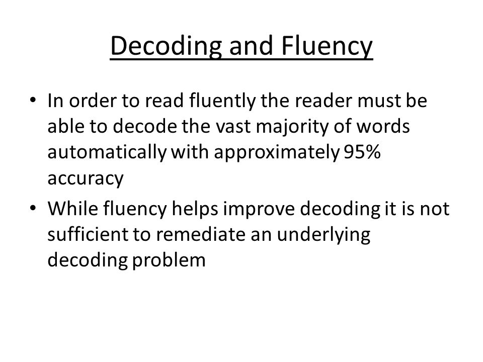 Decoding and Fluency In order to read fluently the reader must be able to decode the vast majority of words automatically with approximately 95% accuracy While fluency helps improve decoding it is not sufficient to remediate an underlying decoding problem