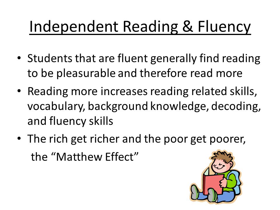 Independent Reading & Fluency Students that are fluent generally find reading to be pleasurable and therefore read more Reading more increases reading related skills, vocabulary, background knowledge, decoding, and fluency skills The rich get richer and the poor get poorer, the Matthew Effect