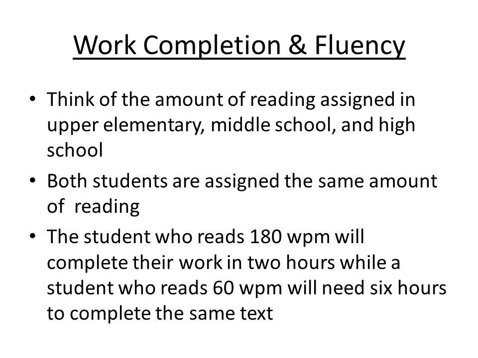 Work Completion & Fluency Think of the amount of reading assigned in upper elementary, middle school, and high school Both students are assigned the same amount of reading The student who reads 180 wpm will complete their work in two hours while a student who reads 60 wpm will need six hours to complete the same text