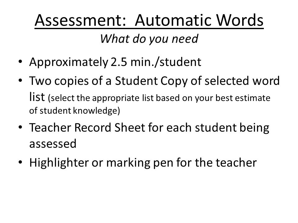 Assessment: Automatic Words What do you need Approximately 2.5 min./student Two copies of a Student Copy of selected word list (select the appropriate list based on your best estimate of student knowledge) Teacher Record Sheet for each student being assessed Highlighter or marking pen for the teacher