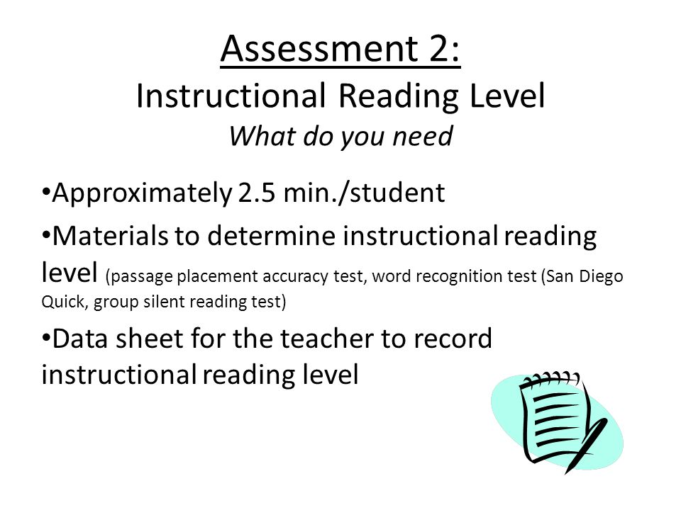 Assessment 2: Instructional Reading Level What do you need Approximately 2.5 min./student Materials to determine instructional reading level (passage placement accuracy test, word recognition test (San Diego Quick, group silent reading test) Data sheet for the teacher to record instructional reading level