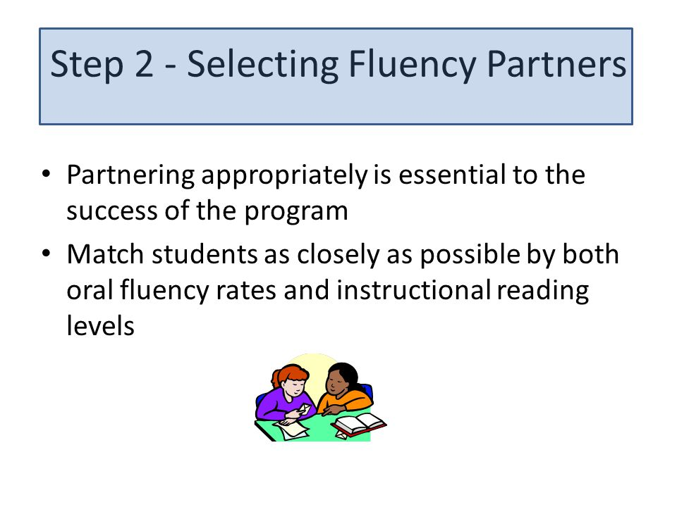Step 2 - Selecting Fluency Partners Partnering appropriately is essential to the success of the program Match students as closely as possible by both oral fluency rates and instructional reading levels