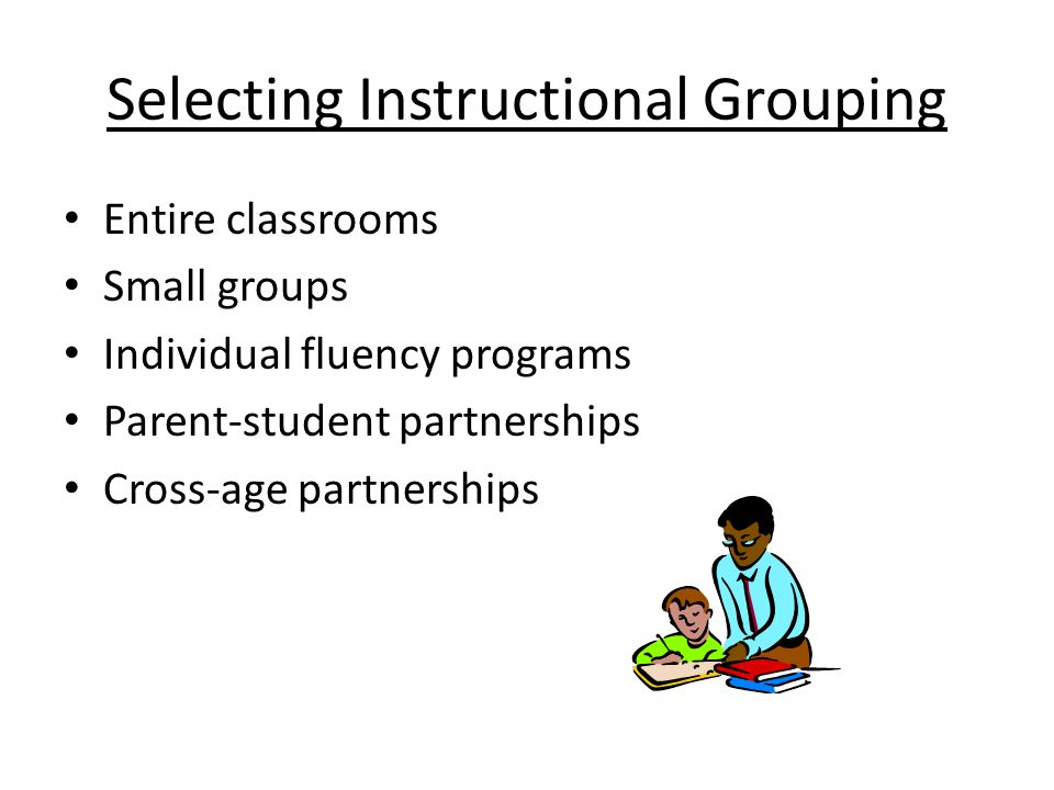 Selecting Instructional Grouping Entire classrooms Small groups Individual fluency programs Parent-student partnerships Cross-age partnerships