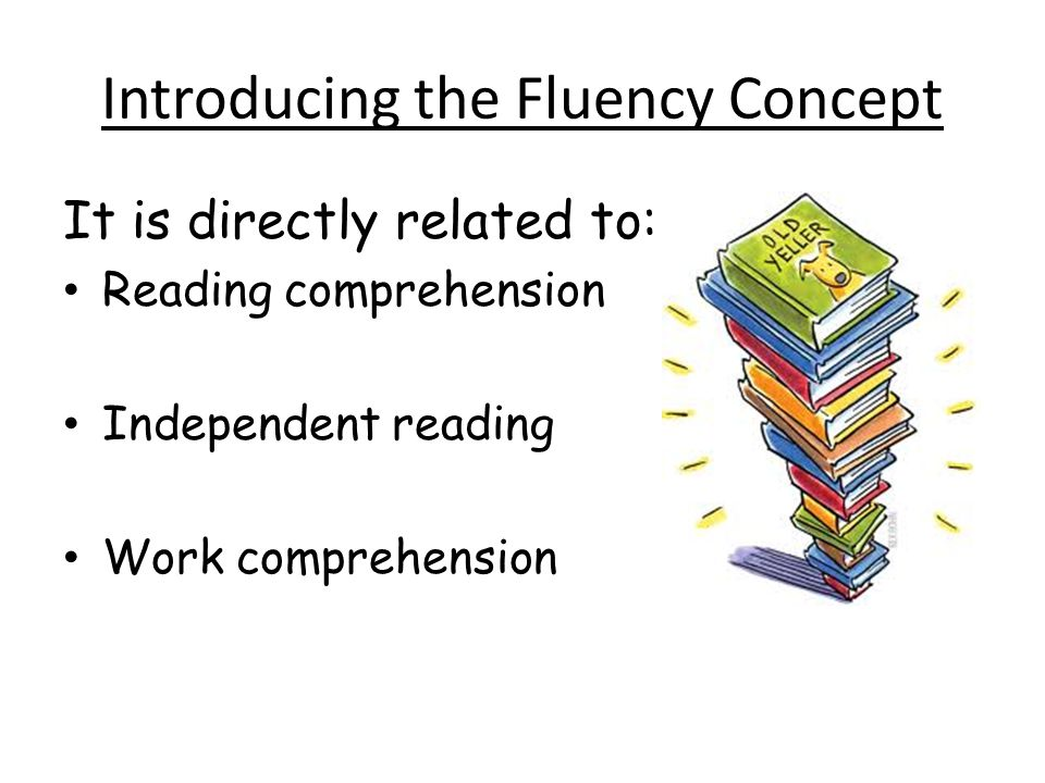 Introducing the Fluency Concept It is directly related to: Reading comprehension Independent reading Work comprehension