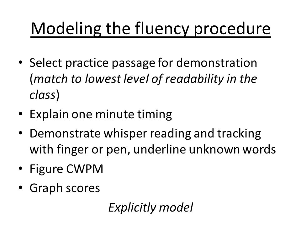 Modeling the fluency procedure Select practice passage for demonstration (match to lowest level of readability in the class) Explain one minute timing Demonstrate whisper reading and tracking with finger or pen, underline unknown words Figure CWPM Graph scores Explicitly model