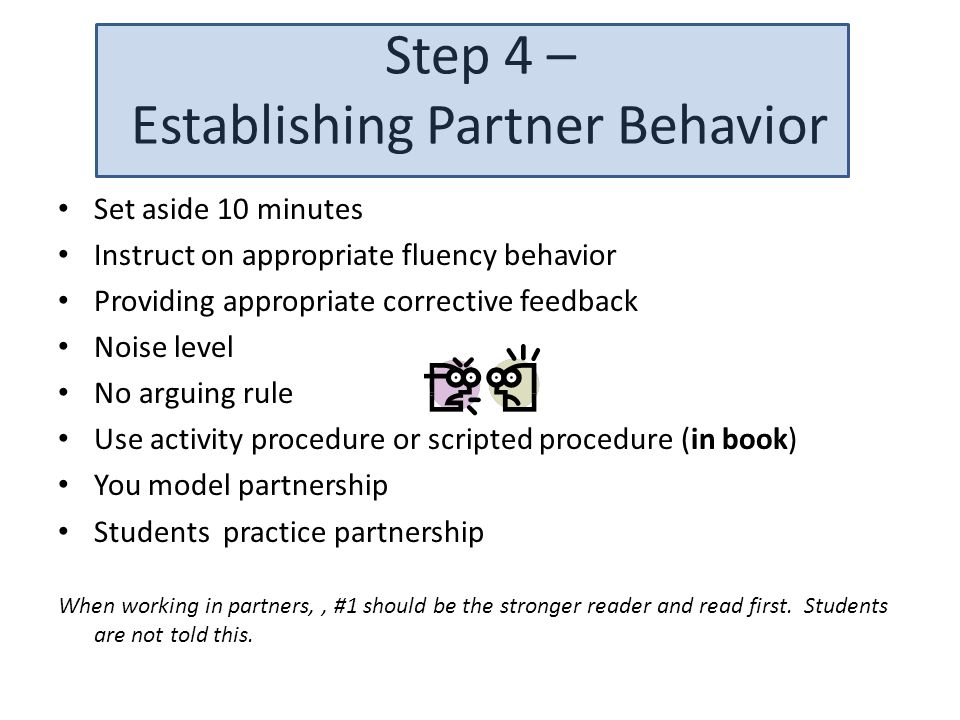 Step 4 – Establishing Partner Behavior Set aside 10 minutes Instruct on appropriate fluency behavior Providing appropriate corrective feedback Noise level No arguing rule Use activity procedure or scripted procedure (in book) You model partnership Students practice partnership When working in partners,, #1 should be the stronger reader and read first.