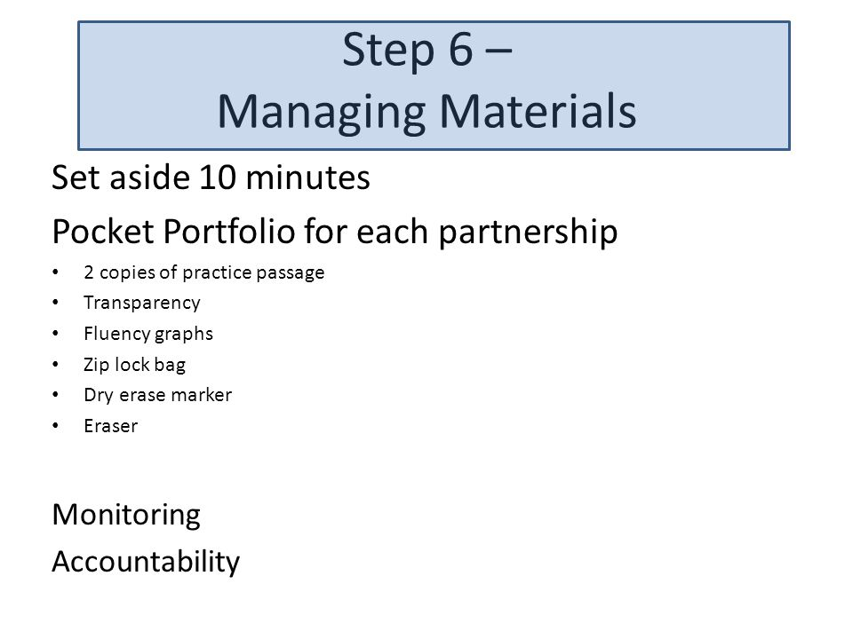Step 6 – Managing Materials Set aside 10 minutes Pocket Portfolio for each partnership 2 copies of practice passage Transparency Fluency graphs Zip lo