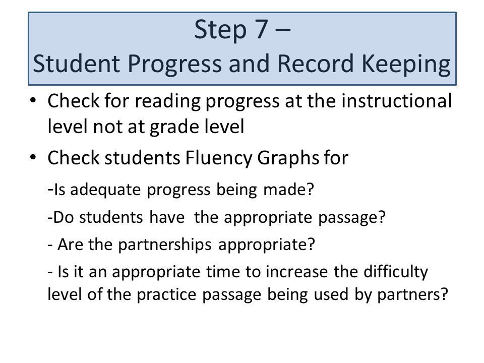 Step 7 – Student Progress and Record Keeping Check for reading progress at the instructional level not at grade level Check students Fluency Graphs for - Is adequate progress being made.