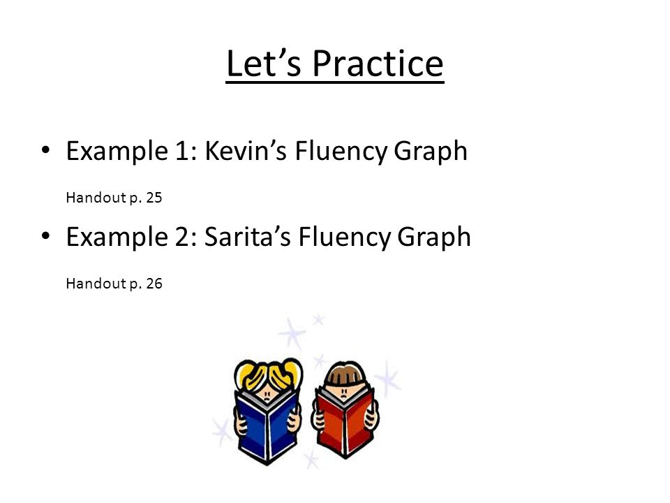 Let's Practice Example 1: Kevin's Fluency Graph Handout p. 25 Example 2: Sarita's Fluency Graph Handout p. 26