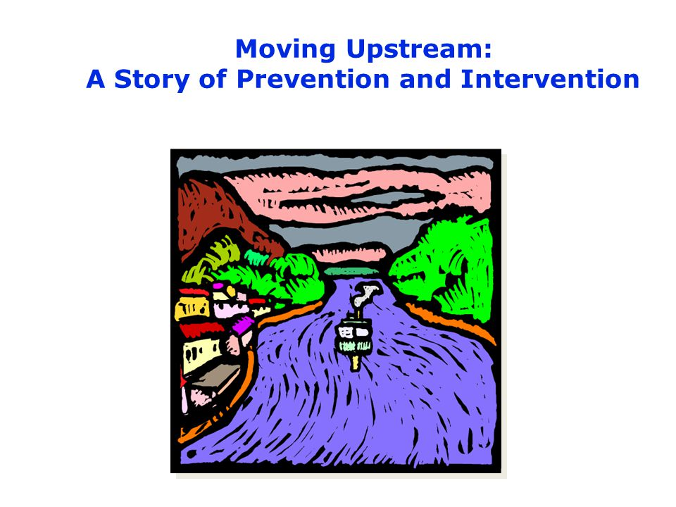 Moving Upstream: A Story of Prevention and Intervention