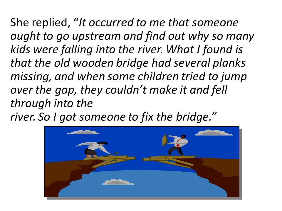 She replied, It occurred to me that someone ought to go upstream and find out why so many kids were falling into the river.