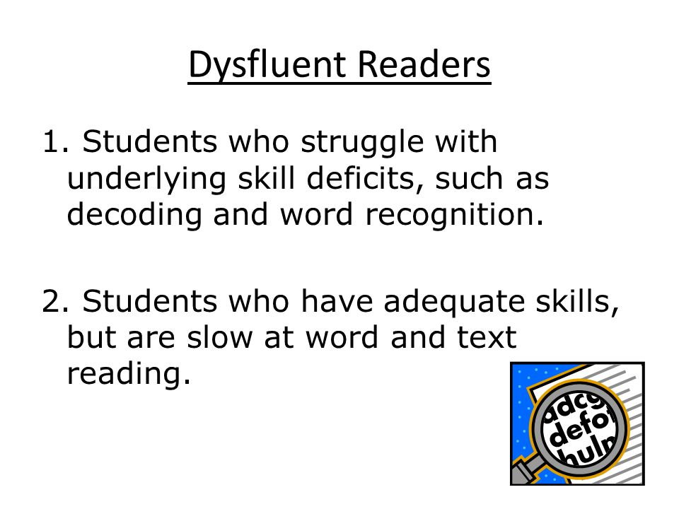 Dysfluent Readers 1. Students who struggle with underlying skill deficits, such as decoding and word recognition. 2. Students who have adequate skills