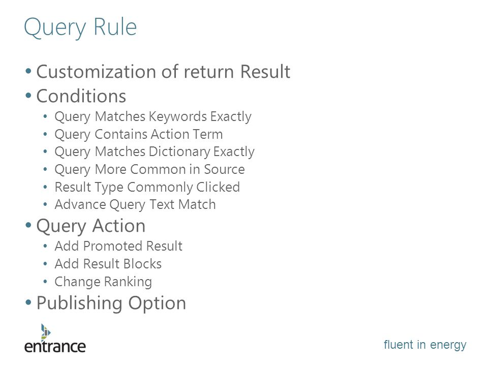 fluent in energy Query Rule Customization of return Result Conditions Query Matches Keywords Exactly Query Contains Action Term Query Matches Dictionary Exactly Query More Common in Source Result Type Commonly Clicked Advance Query Text Match Query Action Add Promoted Result Add Result Blocks Change Ranking Publishing Option