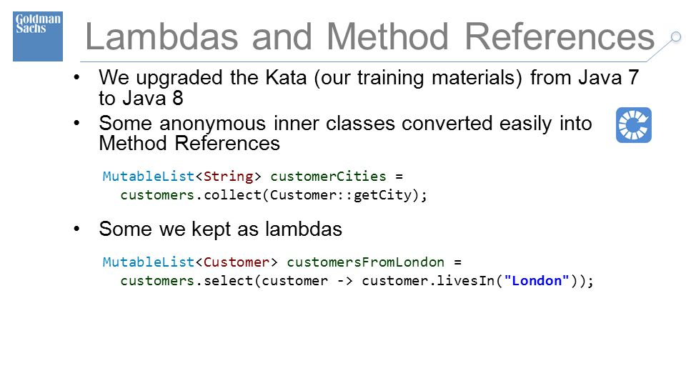 TECHNOLOGY DIVISION 39 Lambdas and Method References We upgraded the Kata (our training materials) from Java 7 to Java 8 Some anonymous inner classes converted easily into Method References MutableList customerCities = customers.collect(Customer::getCity); Some we kept as lambdas MutableList customersFromLondon = customers.select(customer -> customer.livesIn( London ));