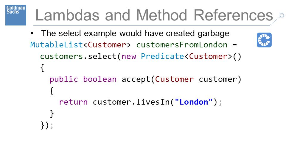 TECHNOLOGY DIVISION 42 Lambdas and Method References The select example would have created garbage MutableList customersFromLondon = customers.select(new Predicate () { public boolean accept(Customer customer) { return customer.livesIn( London ); } });