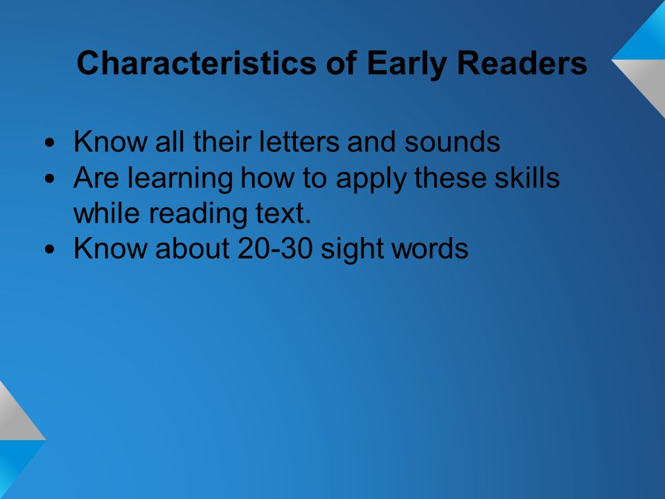 Characteristics of Early Readers Know all their letters and sounds Are learning how to apply these skills while reading text.