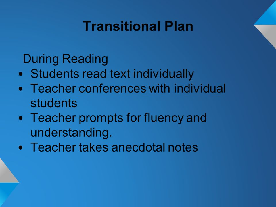 Transitional Plan During Reading Students read text individually Teacher conferences with individual students Teacher prompts for fluency and understanding.