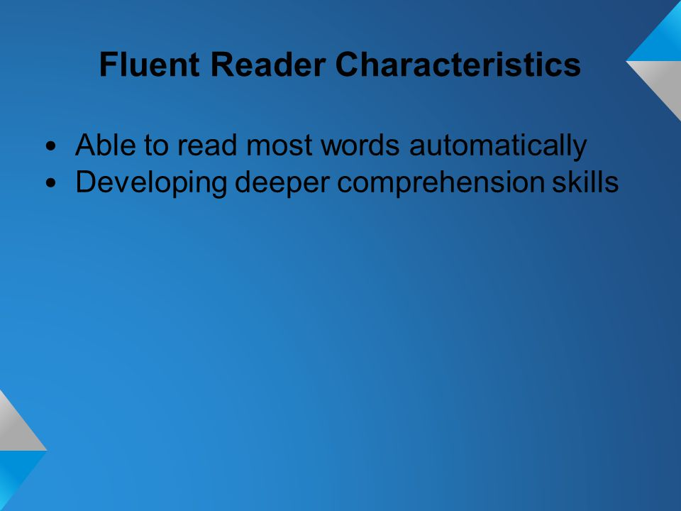 Fluent Reader Characteristics Able to read most words automatically Developing deeper comprehension skills