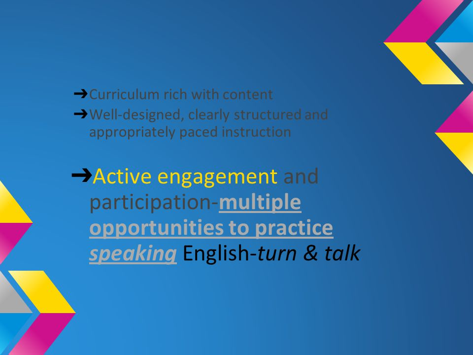 ➔ Curriculum rich with content ➔ Well-designed, clearly structured and appropriately paced instruction ➔ Active engagement and participation-multiple opportunities to practice speaking English-turn & talkmultiple opportunities to practice speaking