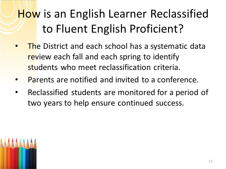 How is an English Learner Reclassified to Fluent English Proficient? The District and each school has a systematic data review each fall and each spri