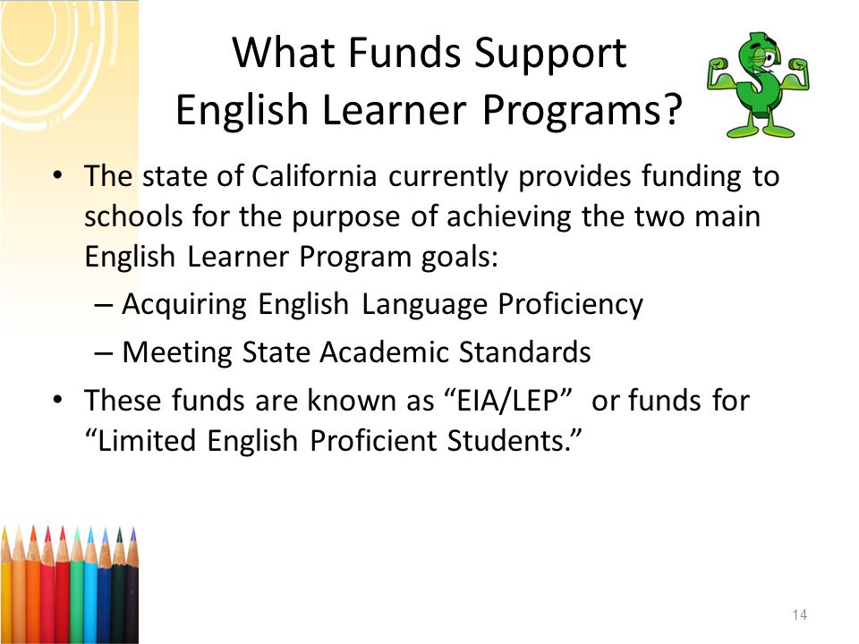What Funds Support English Learner Programs? The state of California currently provides funding to schools for the purpose of achieving the two main E
