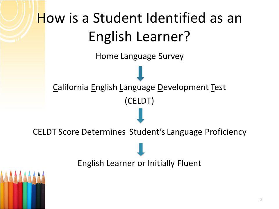How is a Student Identified as an English Learner? Home Language Survey California English Language Development Test (CELDT) CELDT Score Determines St