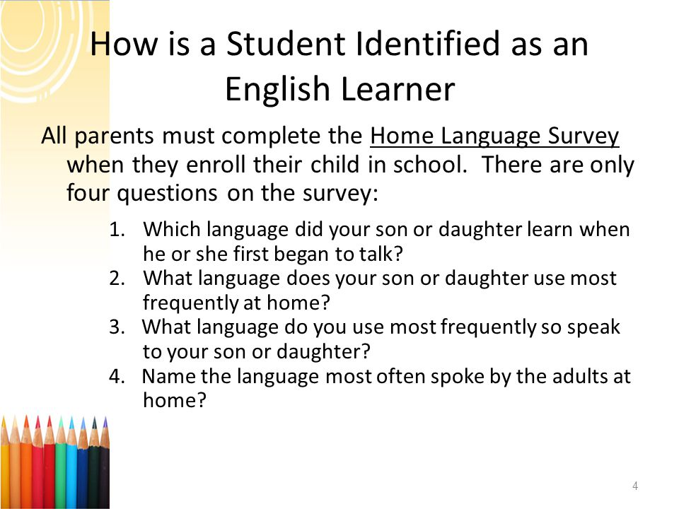 How is a Student Identified as an English Learner All parents must complete the Home Language Survey when they enroll their child in school. There are