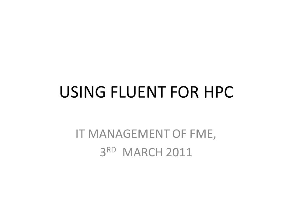 USING FLUENT FOR HPC IT MANAGEMENT OF FME, 3 RD MARCH 2011
