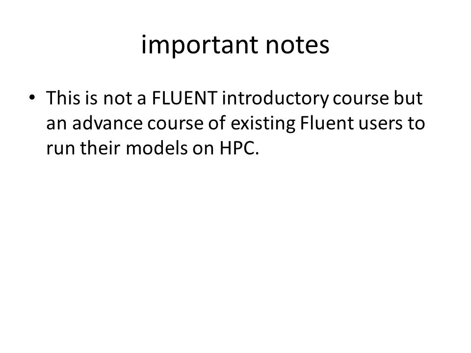 important notes This is not a FLUENT introductory course but an advance course of existing Fluent users to run their models on HPC.
