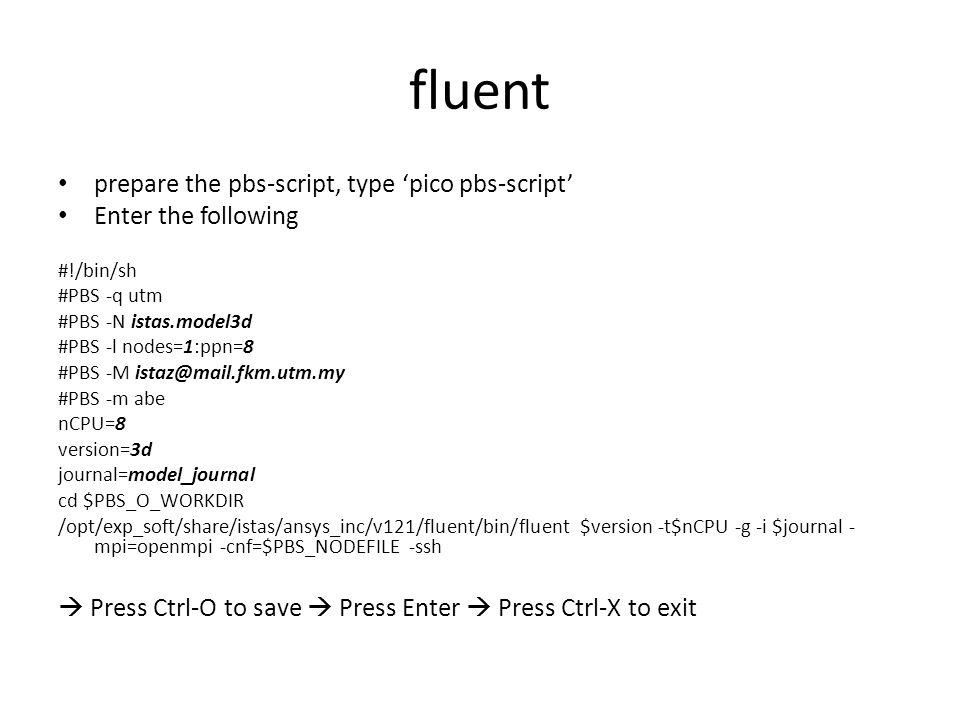 fluent prepare the pbs-script, type 'pico pbs-script' Enter the following #!/bin/sh #PBS -q utm #PBS -N istas.model3d #PBS -l nodes=1:ppn=8 #PBS -M istaz@mail.fkm.utm.my #PBS -m abe nCPU=8 version=3d journal=model_journal cd $PBS_O_WORKDIR /opt/exp_soft/share/istas/ansys_inc/v121/fluent/bin/fluent $version -t$nCPU -g -i $journal - mpi=openmpi -cnf=$PBS_NODEFILE -ssh  Press Ctrl-O to save  Press Enter  Press Ctrl-X to exit