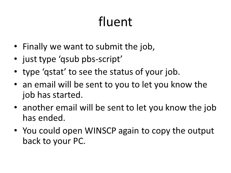 fluent Finally we want to submit the job, just type 'qsub pbs-script' type 'qstat' to see the status of your job.