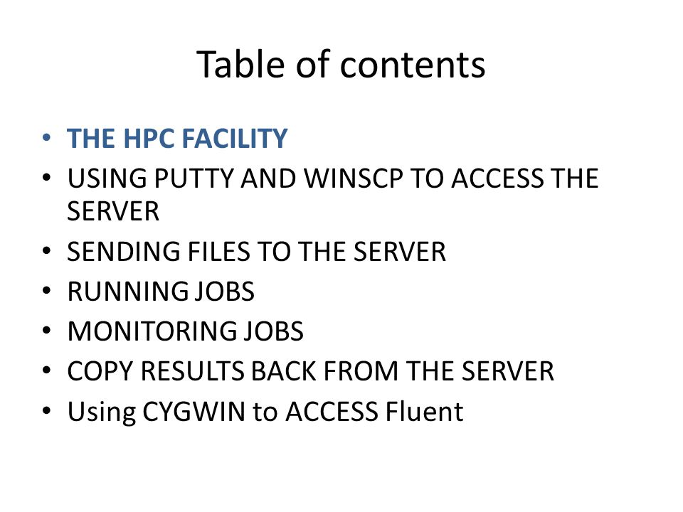 Table of contents THE HPC FACILITY USING PUTTY AND WINSCP TO ACCESS THE SERVER SENDING FILES TO THE SERVER RUNNING JOBS MONITORING JOBS COPY RESULTS BACK FROM THE SERVER Using CYGWIN to ACCESS Fluent