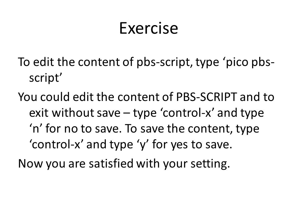 Exercise To edit the content of pbs-script, type 'pico pbs- script' You could edit the content of PBS-SCRIPT and to exit without save – type 'control-x' and type 'n' for no to save.